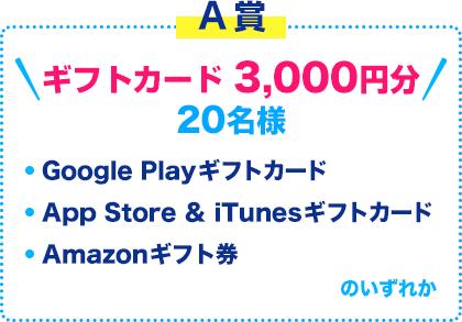 A賞 ギフトカード 3,000円分 20名様 Google Playギフトカード / App Store & iTunesギフトカード / Amazonギフト券 のいずれか