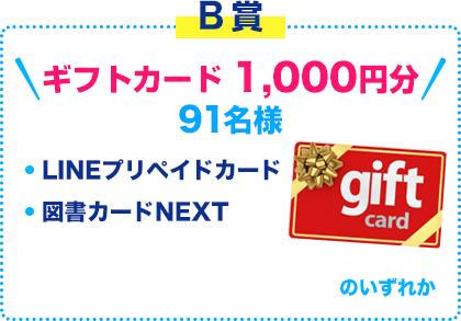 B賞 ギフトカード 1,000円分 91名様 LINEプリペイドカード / 図書カードNEXT のいずれか