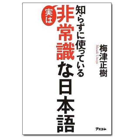 元NHKエグゼクティブアナウンサー・梅津正樹氏による『知らずに使っている 実は非常識な日本語』(アスコム刊)