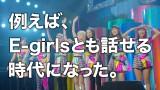 「例えばE-girlsとも話せる時代になった」
