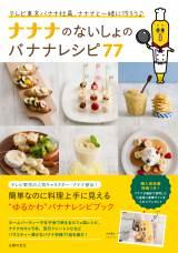 『ナナナのないしょのバナナレシピ77』(主婦の友社/税込1490円)/写真は主婦の友社