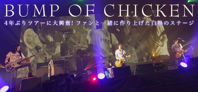 BUMP OF CHICKEN:BUMP OF CHICKEN『4年ぶりツアーに大興奮!ファンと一緒に作り上げた白熱のステージ』