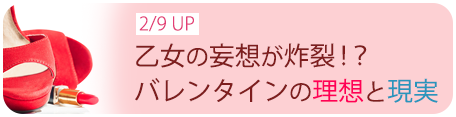 2/9UP 乙女の妄想が炸裂!?バレンタインの理想と現実