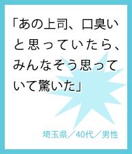 「あの上司、口臭いと思っていたら、みんなそう思っていて驚いた」埼玉県/40代/男性