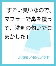 「すごい臭いなので、 マフラーで鼻を覆って、洗剤の匂いでごまかした」北海道/40代/男性