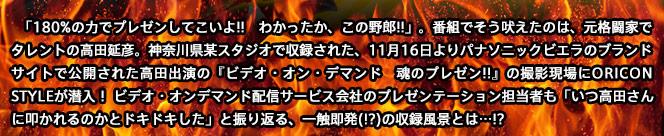 「180%の力でプレゼンしてこいよ!! わかったか、この野郎!!」。番組でそう吠えたのは、元格闘家でタレントの高田延彦。神奈川県某スタジオで収録された、11月16日よりパナソニックビエラのブランドサイトで公開された高田出演の『ビデオ・オン・デマンド 魂のプレゼン!!』の撮影現場にORICON STYLEが潜入! ビデオ・オンデマンド配信サービス会社のプレゼンテーション担当者も「いつ高田さんに叩かれるのかとドキドキした」と振り返る、一触即発(!?)の収録風景とは…!?