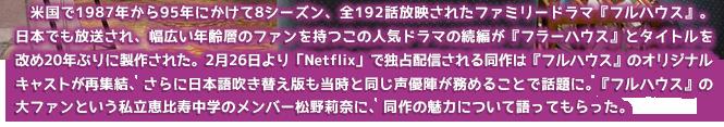 米国で1987年から95年にかけて8シーズン、全192話放映されたファミリードラマ『フルハウス』。日本でも放送され、幅広い年齢層のファンを持つこの人気ドラマの続編が『フラーハウス』とタイトルを改め20年ぶりに製作された。2月26日より「Netflix」で独占配信される同作は『フルハウス』のオリジナルキャストが再集結、さらに日本語吹き替え版も当時と同じ声優陣が務めることで話題に。『フルハウス』の大ファンという私立恵比寿中学のメンバー松野莉奈に、同作の魅力について語ってもらった。