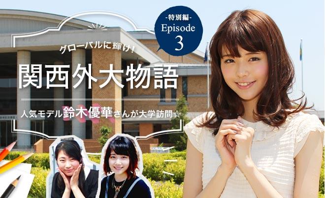 グローバルに輝け! 関西外大物語−Episode 3−人気モデル鈴木優華さんが大学訪問☆