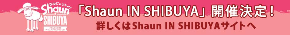 「Shaun IN SHIBUYA」開催決定!詳しくはShaun IN SHIBUYAサイトへ