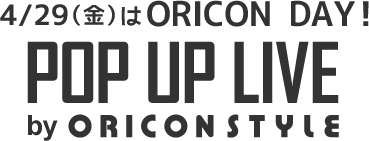 4/29(金)はORICON DAY! POP UP LIVE by ORICON NEWS