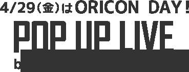 4/29(金)はORICON DAY! POP UP LIVE by ORICON NEWS