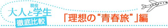 """大人と学生 徹底比較! 「理想の""""青春旅""""」編"""