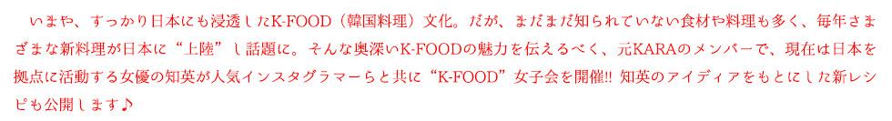 """いまや、すっかり日本にも浸透したK-FOOD(韓国料理)文化。だが、まだまだ知られていない食材や料理も多く、毎年さまざまな新料理が日本に""""上陸""""し話題に。そんな奥深いK-FOODの魅力を伝えるべく、元KARAのメンバーで、現在は日本を 拠点に活動する女優の知英が人気インスタグラマーらと共に""""K-FOOD""""女子会を開催!! 知英のアイディアをもとにした新レシピも公開します♪"""