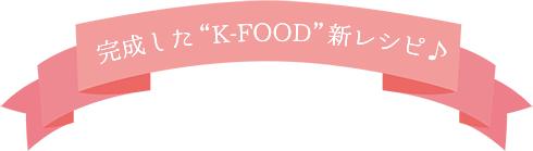 """完成した""""K-FOOD""""新レシピ♪"""