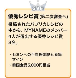 優秀レシピ賞(第二次審査へ)(3名様) 投稿されたパプリカレシピの中から、MYNAMEのメンバー4人が選出する優秀レシピ賞3名。 ・セヨンへの手料理体験と直筆サイン・韓国食品5,000円相当