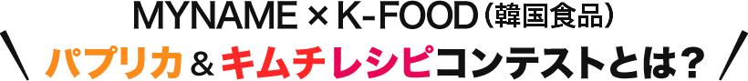 『MYNAME×K-FOOD(韓国食品)パプリカ&キムチレシピコンテスト』とは?
