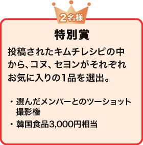 特別賞(2名様) 投稿されたキムチレシピの中から、コヌ、セヨンがそれぞれお気に入りの1品を選出。 ・選んだメンバーとのツーショット撮影権・韓国食品3,000円相当