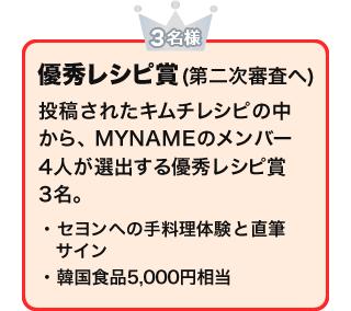 優秀レシピ賞(第二次審査へ)(3名様) 投稿されたキムチレシピの中から、MYNAMEのメンバー4人が選出する優秀レシピ賞3名。 ・セヨンへの手料理体験と直筆サイン・韓国食品5,000円相当