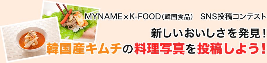 MYNAME×K-FOOD(韓国食品) SNS投稿コンテスト 新しいおいしさを発見! 韓国産キムチの料理写真を投稿しよう!