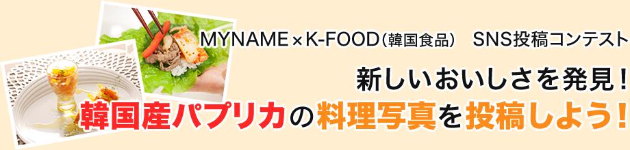 MYNAME×K-FOOD(韓国食品) SNS投稿コンテスト 新しいおいしさを発見! 韓国産パプリカの料理写真を投稿しよう!