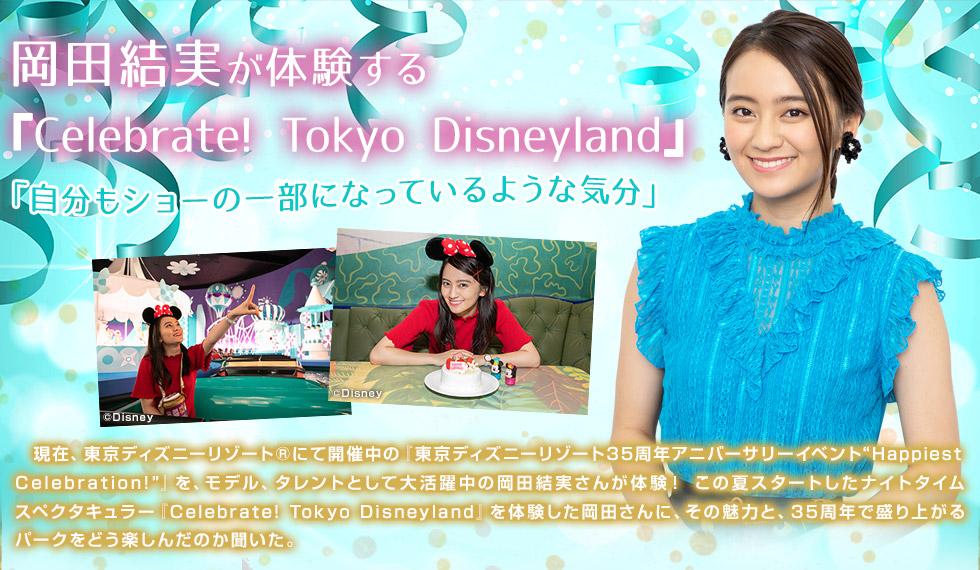 """岡田結実が体験する『Celebrate! Tokyo Disneyland』「自分もショーの一部になっているような気分」現在、東京ディズニーリゾート(R)にて開催中の『東京ディズニーリゾート35周年アニバーサリーイベント""""Happiest Celebration!""""』を、モデル、タレントとして大活躍中の岡田結実さんが体験! この夏スタートしたナイトタイムスペクタキュラー『Celebrate! Tokyo Disneyland』を体験した岡田さんに、その魅力と、35周年で盛り上がるパークをどう楽しんだのか聞いた。"""