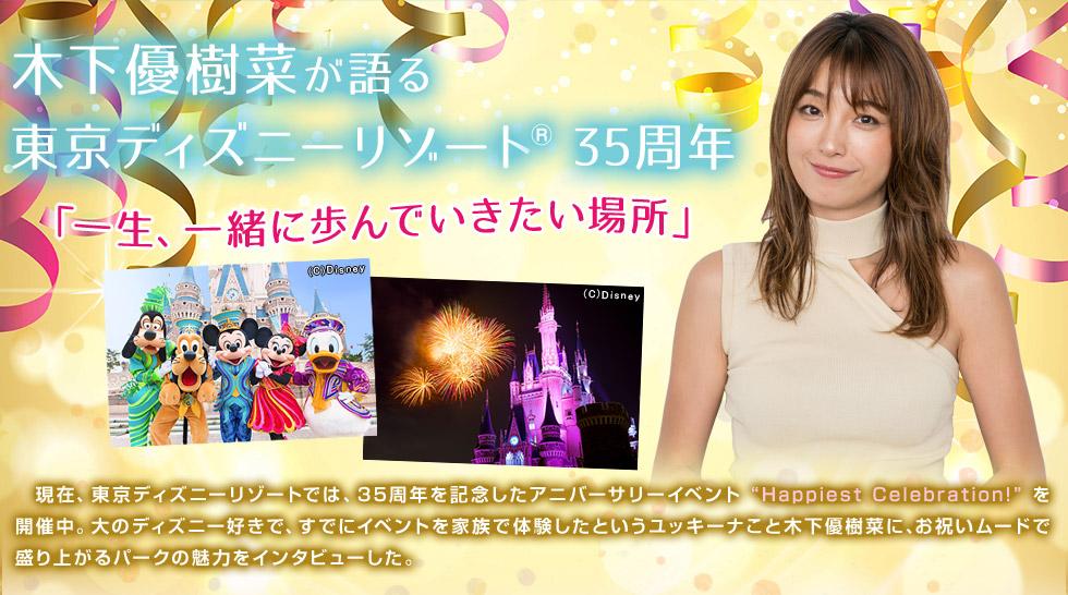 """木下優樹菜が語る 東京ディズニーリゾート 35周年「一生、一緒に歩んでいきたい場所」現在、東京ディズニーリゾートでは、35周年を記念したアニバーサリーイベント """"Happiest Celebration!"""" を 開催中。大のディズニー好きで、すでにイベントを家族で体験したというユッキーナこと木下優樹菜に、お祝いムードで盛り上がるパークの魅力をインタビューした。"""
