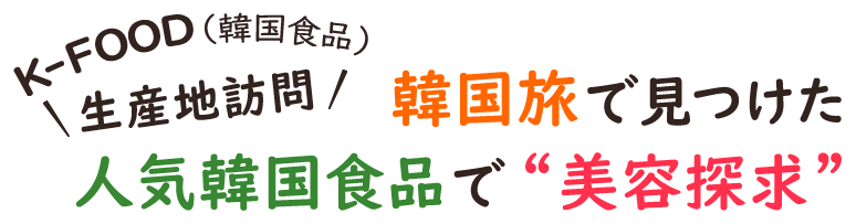 """K-FOOD (韓国食品)生産地訪問 韓国旅で見つけた人気韓国食品で""""美容探求"""""""