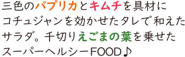 三色のパプリカとキムチを具材にコチュジャンを効かせたタレで和えたサラダ。千切りえごまの葉を乗せたスーパーヘルシーFOOD♪