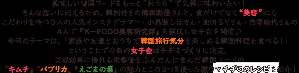 """美味しい韓国フードをもっと""""おうち""""で気軽に味わいたい!そんな想いに応えるため、韓国好きの梅田彩佳さんと、食だけでなく""""美容""""にもこだわりを持つ3人の人気インスタグラマー・小鳥遊しほさん・池田るりさん・吉澤麻代さんの4人で『K−FOOD美容研究部』を結成し女子会を開催♪今回のテーマは、「家族や友達とおうちで韓国旅行気分を楽しめる韓国料理を食べる!」ということで今回の女子会はチヂミづくりに決定。美容効果に優れる栄養価をふんだんに含んだ韓国フードの「キムチ」「パプリカ」「えごまの葉」の魅力とこの3つを使った激ウマチヂミのレシピを紹介!"""