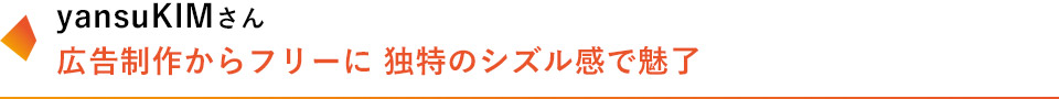 yansuKIMさん 広告制作からフリーに 独特のシズル感で魅了
