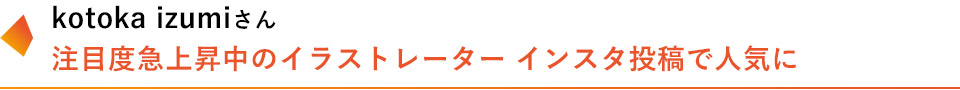 kotoka izumiさん 注目度急上昇中のイラストレーター インスタ投稿で人気に