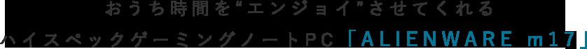 """おうち時間を""""エンジョイ""""させてくれるハイスペックゲーミングノートPC「ALIENWARE m17」"""