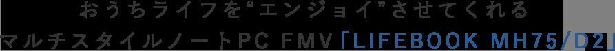 """おうちライフを""""エンジョイ""""させてくれるマルチスタイルノートPC FMV「LIFEBOOK MH75/D2」"""