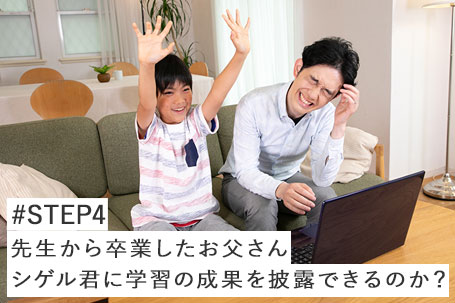 #STEP4 先生から卒業したお父さん シゲル君に学習の成果を披露できるのか?