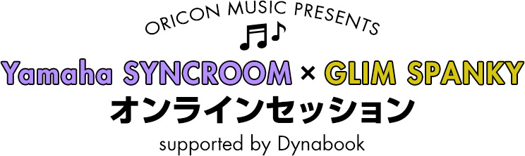 ORICON MUSIC PRESENTS Yamaha SYNCROOM × GLIM SPANKYオンラインセッション supported by Dynabook
