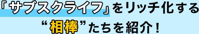 """「サブスクタイム」をリッチ化する""""相棒""""たちを紹介!"""