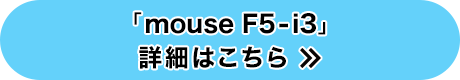 「mouse F5-i3」詳細はこちら