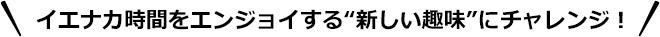 """イエナカ時間をエンジョイする""""新しい趣味""""にチャレンジ!"""