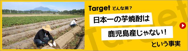Target <どんな所?> 日本一の芋焼酎は鹿児島産じゃない!という事実