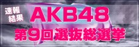 いよいよ今日!6.17『第9回AKB48選抜総選挙』直前に速報結果をおさらい!!