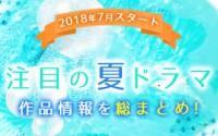 【夏ドラマ一覧】2018年7月スタート! 注目の新ドラマ情報まとめ!! 視聴満足度も随時追加!