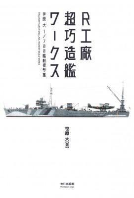 「R工廠 超巧造艦ワークス」1/700 艦船模型集/著:笹原大 /出版社:大日本絵画