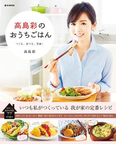 サムネイル 高島彩の初レシピ本『高島彩のおうちごはん』(宝島社)