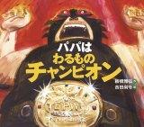原作絵本『パパはわるものチャンピオン』 (C)2011Masahiro Itabashi & Hisanori Yoshida. Published by IWASAKI Publishing Co.,Ltd. Printed in Japan.