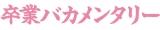 日本テレビ『シンドラ』枠で放送された『卒業バカメンタリー』ロゴ