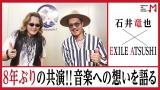 8年ぶりの再会で意気投合した石井竜也とEXILE ATSUSHI