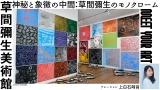 アート専門番組『MEET YOUR ART』より草間彌生美術館