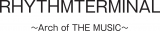 『RHYTHMTERMINAL 〜 Arch of THE MUSIC 〜』ロゴ